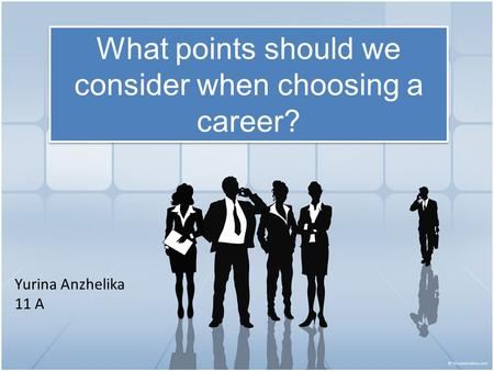What points should we consider when choosing a career? Yurina Anzhelika 11 A.